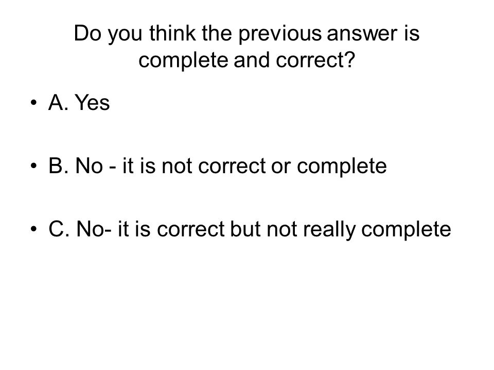 Do you think the previous answer is complete and correct? A. Yes B. No - it is not correct or complete C. No- it is correct but not really complete