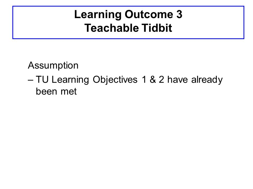 Learning Outcome 3 Teachable Tidbit Assumption –TU Learning Objectives 1 & 2 have already been met