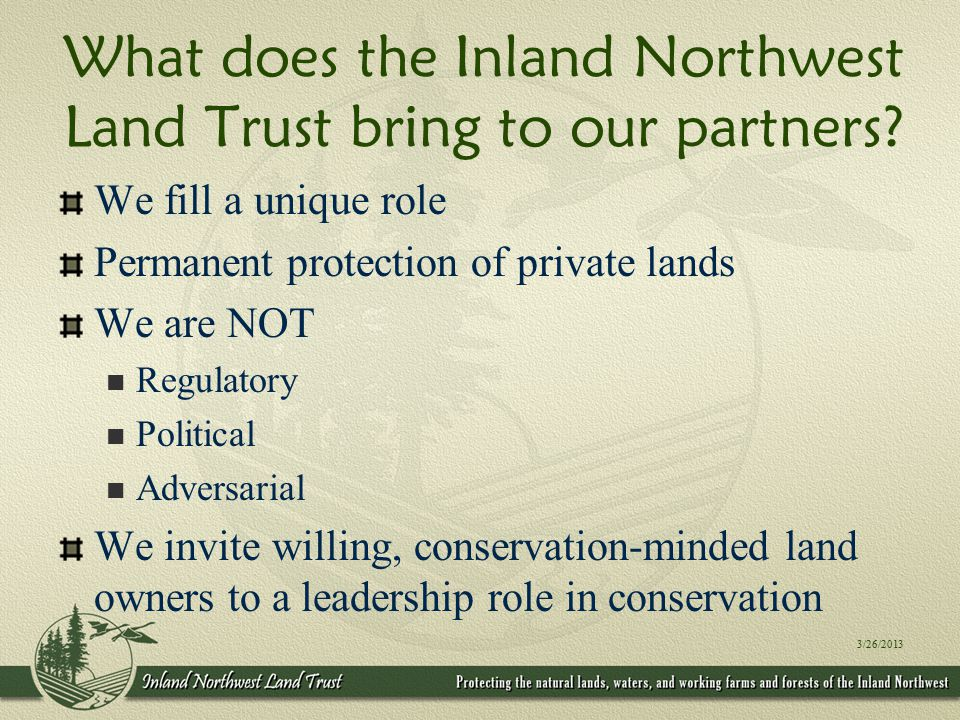 We need your help too We're quiet by necessity A small part of something much bigger Inland Northwest Land Trust wants to Leverage our mutual conservation goals Expand our collective sphere of effectiveness Learn from your unique watershed expertise 3/26/2013