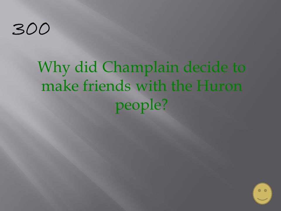 300 Why did Champlain decide to make friends with the Huron people?