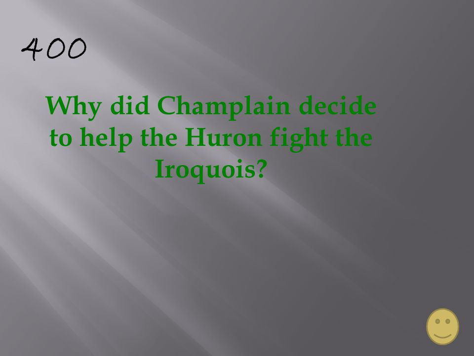 400 Why did Champlain decide to help the Huron fight the Iroquois?