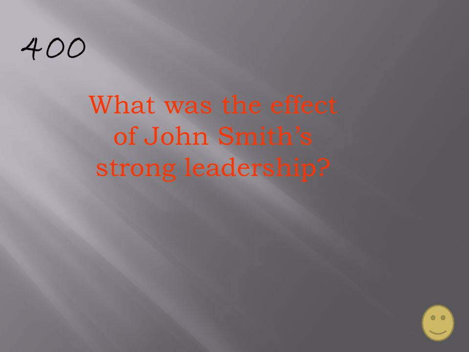 400 What was the effect of John Smith's strong leadership?