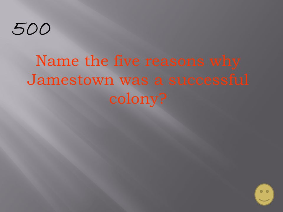500 Name the five reasons why Jamestown was a successful colony