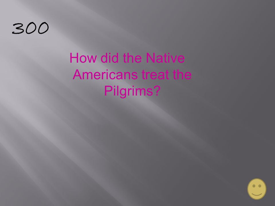 300 How did the Native Americans treat the Pilgrims?