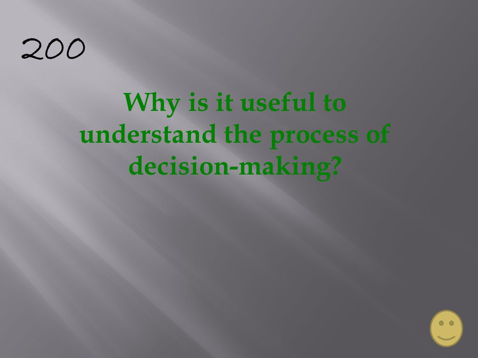200 Why is it useful to understand the process of decision-making