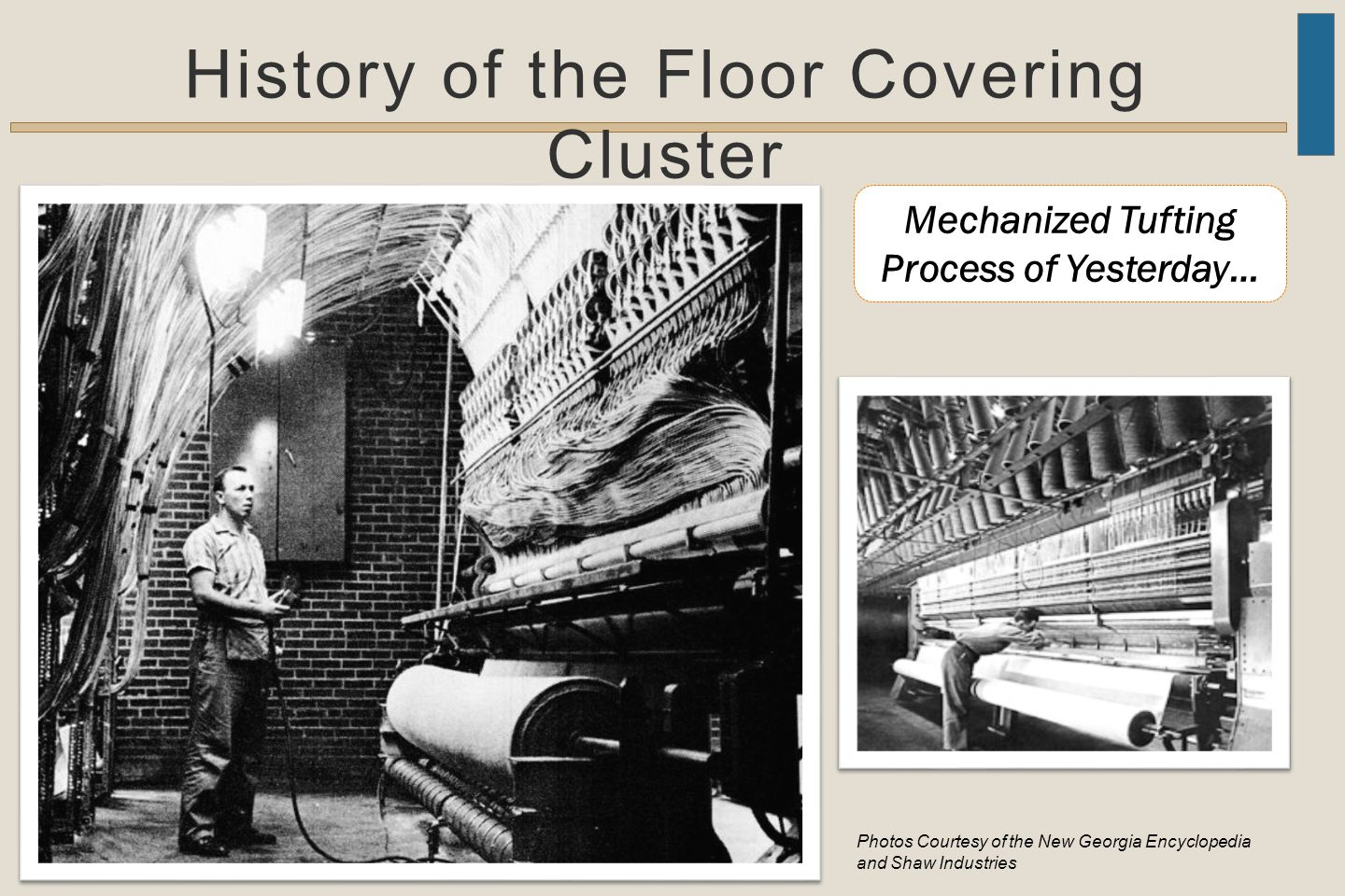 History of the Floor Covering Cluster Mechanized Tufting Process of Yesterday… Photos Courtesy of the New Georgia Encyclopedia and Shaw Industries