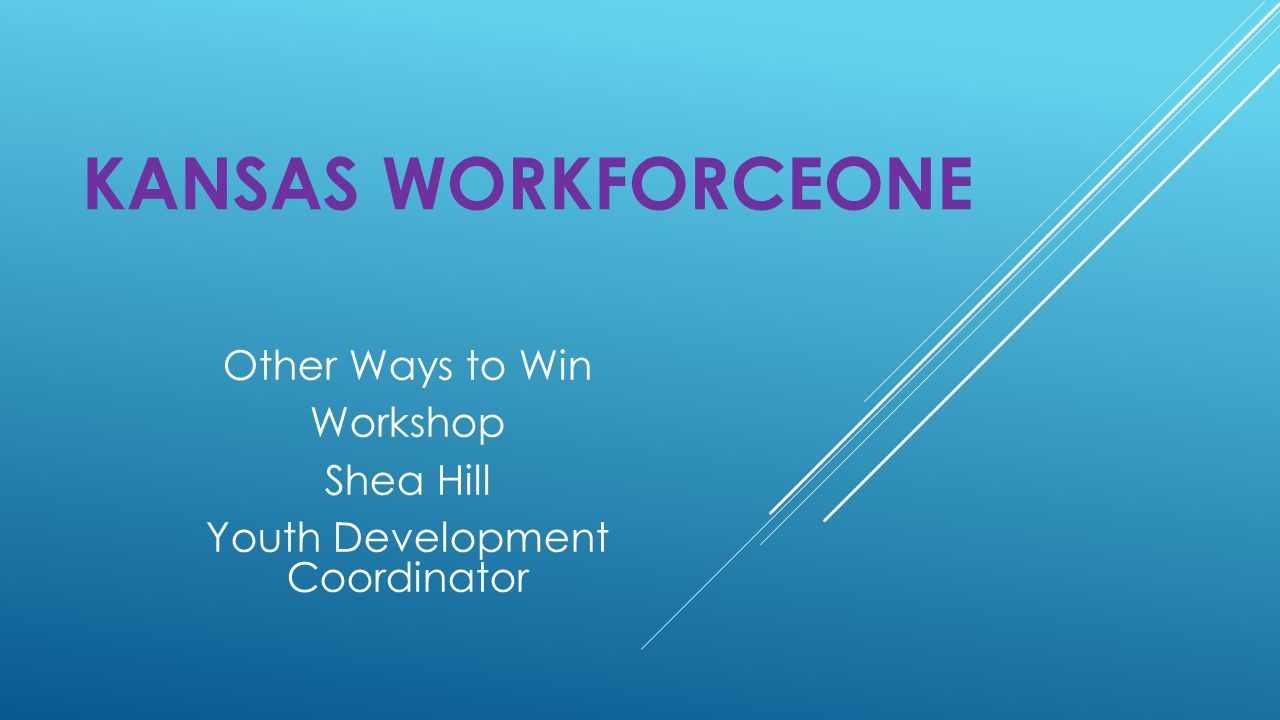KANSAS WORKFORCEONE Other Ways to Win Workshop Shea Hill Youth Development Coordinator