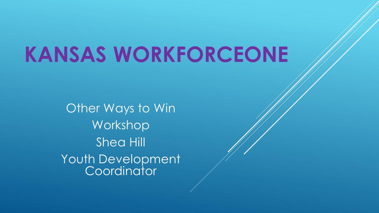 KANSAS WORKFORCEONE Other Ways to Win Workshop Shea Hill Youth Development Coordinator
