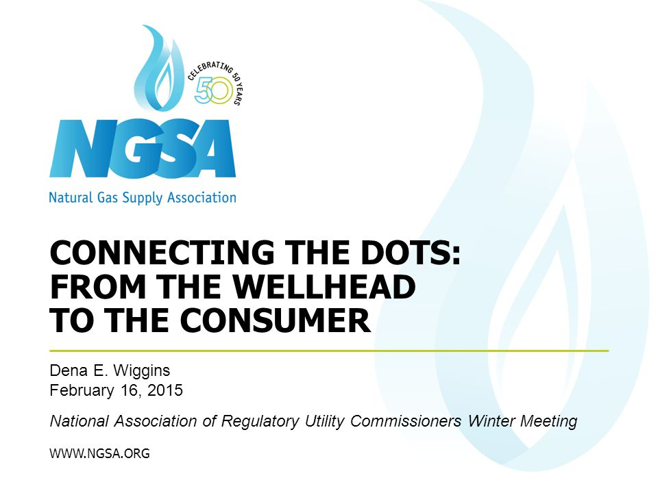 WWW.NGSA.ORG Dena E. Wiggins February 16, 2015 National Association of Regulatory Utility Commissioners Winter Meeting CONNECTING THE DOTS: FROM THE W