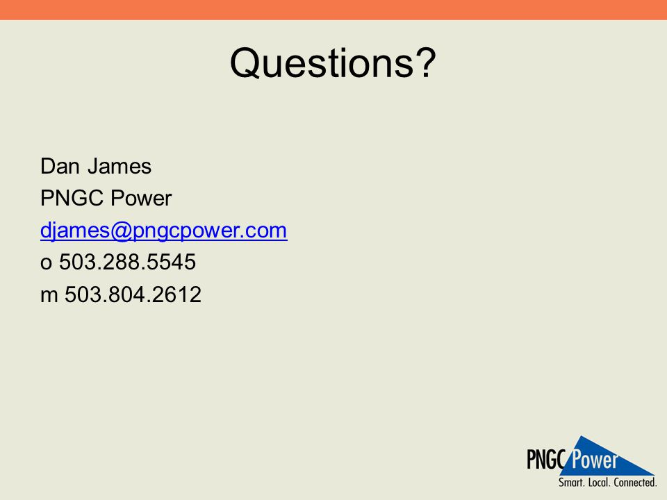 Questions? Dan James PNGC Power djames@pngcpower.com o 503.288.5545 m 503.804.2612