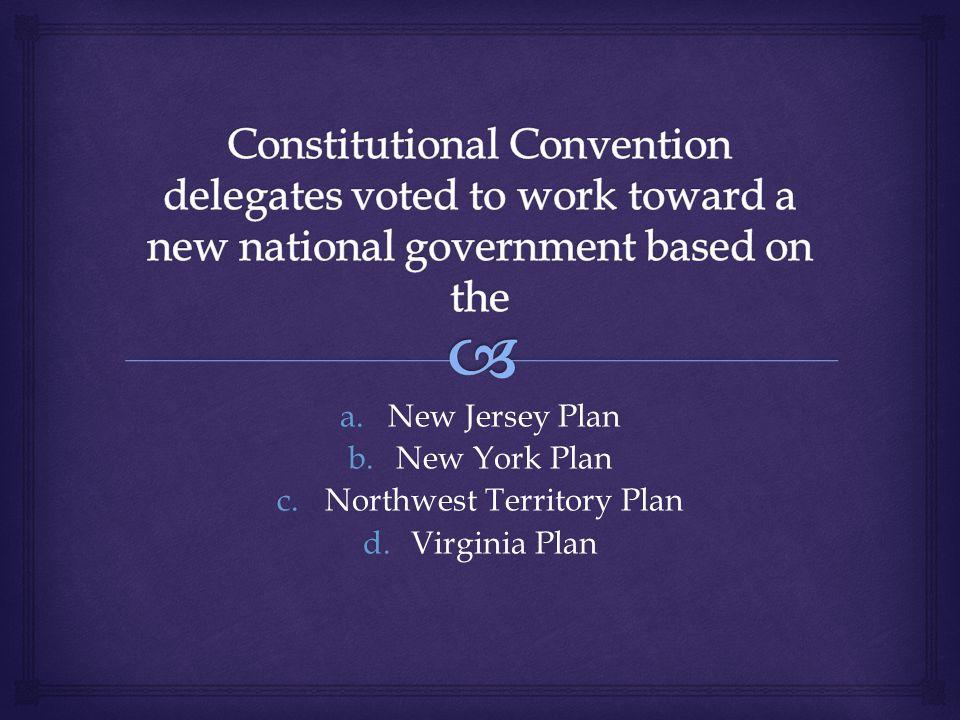 a.New Jersey Plan b.New York Plan c.Northwest Territory Plan d.Virginia Plan