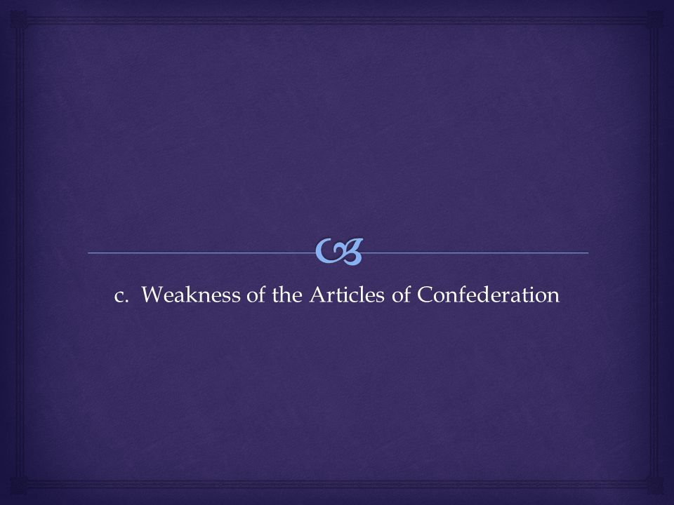 c. Weakness of the Articles of Confederation