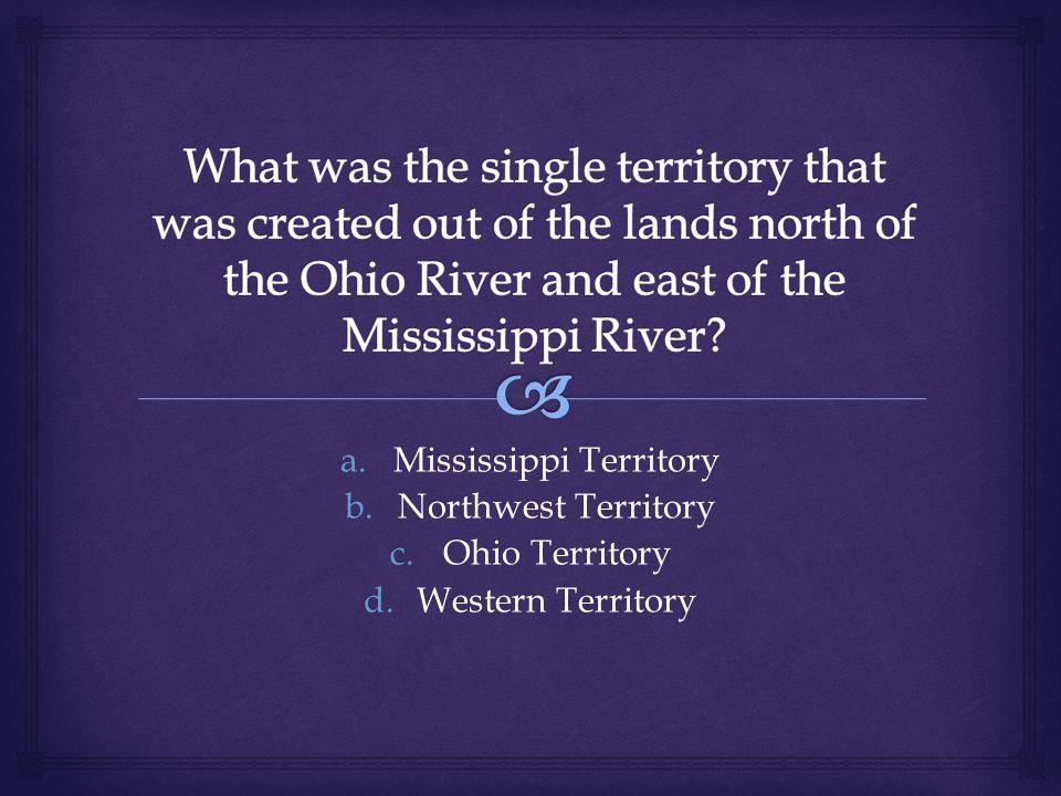 a.Mississippi Territory b.Northwest Territory c.Ohio Territory d.Western Territory