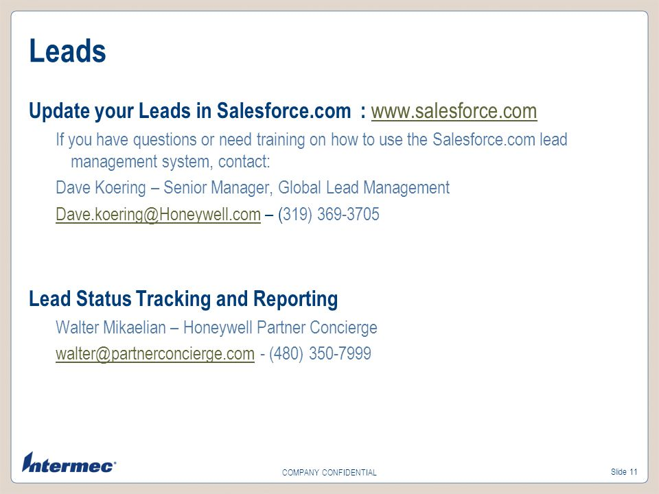 Slide 11 COMPANY CONFIDENTIAL Leads Update your Leads in Salesforce.com : www.salesforce.com www.salesforce.com If you have questions or need training on how to use the Salesforce.com lead management system, contact: Dave Koering – Senior Manager, Global Lead Management Dave.koering@Honeywell.comDave.koering@Honeywell.com – (319) 369-3705 Lead Status Tracking and Reporting Walter Mikaelian – Honeywell Partner Concierge walter@partnerconcierge.comwalter@partnerconcierge.com - (480) 350-7999