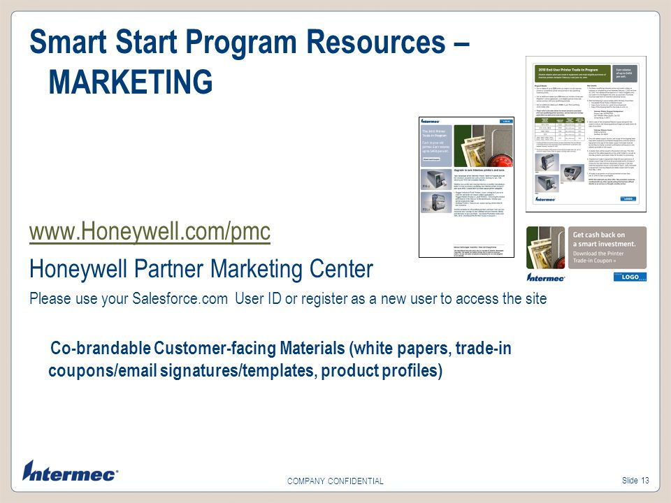 Slide 13 COMPANY CONFIDENTIAL Smart Start Program Resources – MARKETING www.Honeywell.com/pmc Honeywell Partner Marketing Center Please use your Salesforce.com User ID or register as a new user to access the site Co-brandable Customer-facing Materials (white papers, trade-in coupons/email signatures/templates, product profiles)