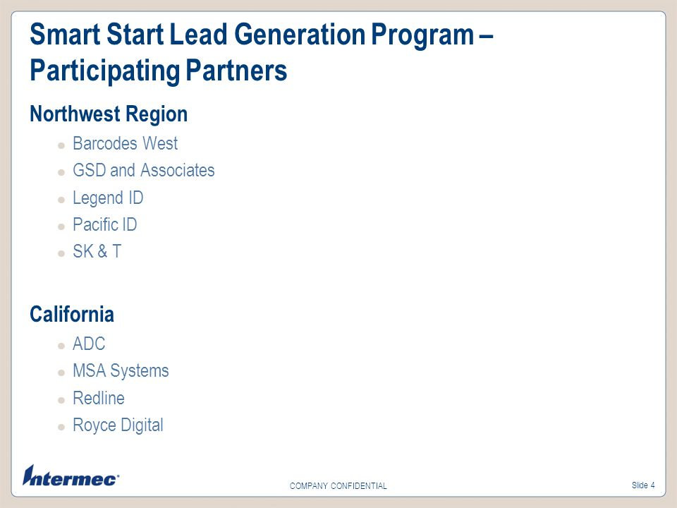 Slide 4 COMPANY CONFIDENTIAL Smart Start Lead Generation Program – Participating Partners Northwest Region Barcodes West GSD and Associates Legend ID Pacific ID SK & T California ADC MSA Systems Redline Royce Digital