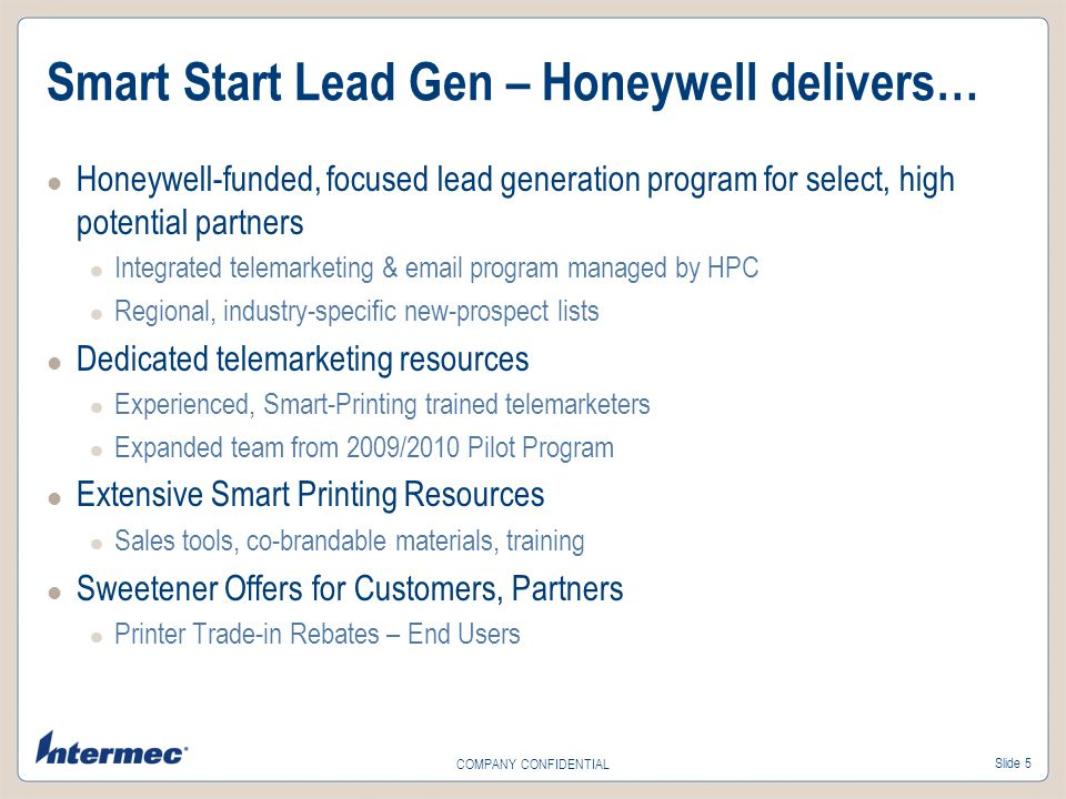 Slide 5 COMPANY CONFIDENTIAL Smart Start Lead Gen – Honeywell delivers… Honeywell-funded, focused lead generation program for select, high potential partners Integrated telemarketing & email program managed by HPC Regional, industry-specific new-prospect lists Dedicated telemarketing resources Experienced, Smart-Printing trained telemarketers Expanded team from 2009/2010 Pilot Program Extensive Smart Printing Resources Sales tools, co-brandable materials, training Sweetener Offers for Customers, Partners Printer Trade-in Rebates – End Users
