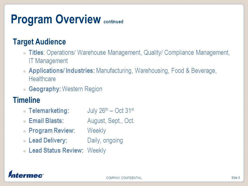 Slide 8 COMPANY CONFIDENTIAL Program Overview continued Target Audience Titles : Operations/ Warehouse Management, Quality/ Compliance Management, IT Management Applications/ Industries: Manufacturing, Warehousing, Food & Beverage, Healthcare Geography: Western Region Timeline Telemarketing: July 26 th – Oct 31 st Email Blasts: August, Sept., Oct.
