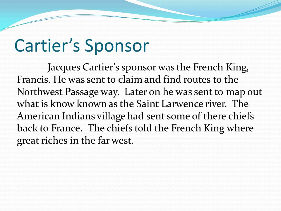 Cartier's Sponsor Jacques Cartier's sponsor was the French King, Francis. He was sent to claim and find routes to the Northwest Passage way. Later on