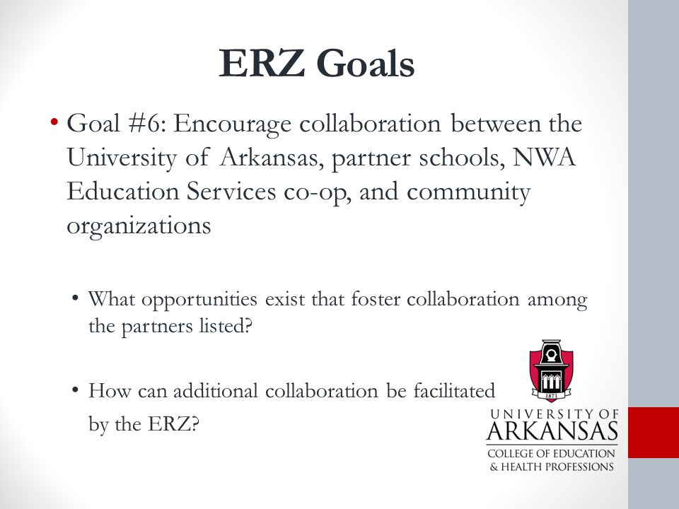 ERZ Goals Goal #6: Encourage collaboration between the University of Arkansas, partner schools, NWA Education Services co-op, and community organizations What opportunities exist that foster collaboration among the partners listed.