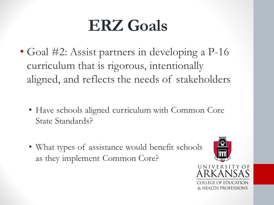 ERZ Goals Goal #2: Assist partners in developing a P-16 curriculum that is rigorous, intentionally aligned, and reflects the needs of stakeholders Have schools aligned curriculum with Common Core State Standards.