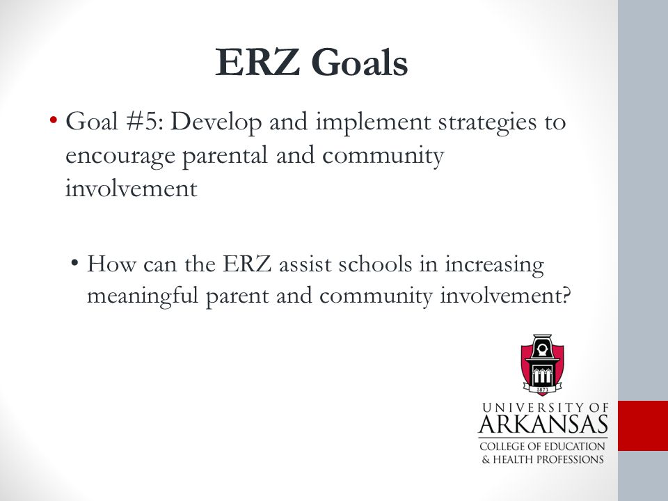 ERZ Goals Goal #5: Develop and implement strategies to encourage parental and community involvement How can the ERZ assist schools in increasing meaningful parent and community involvement?