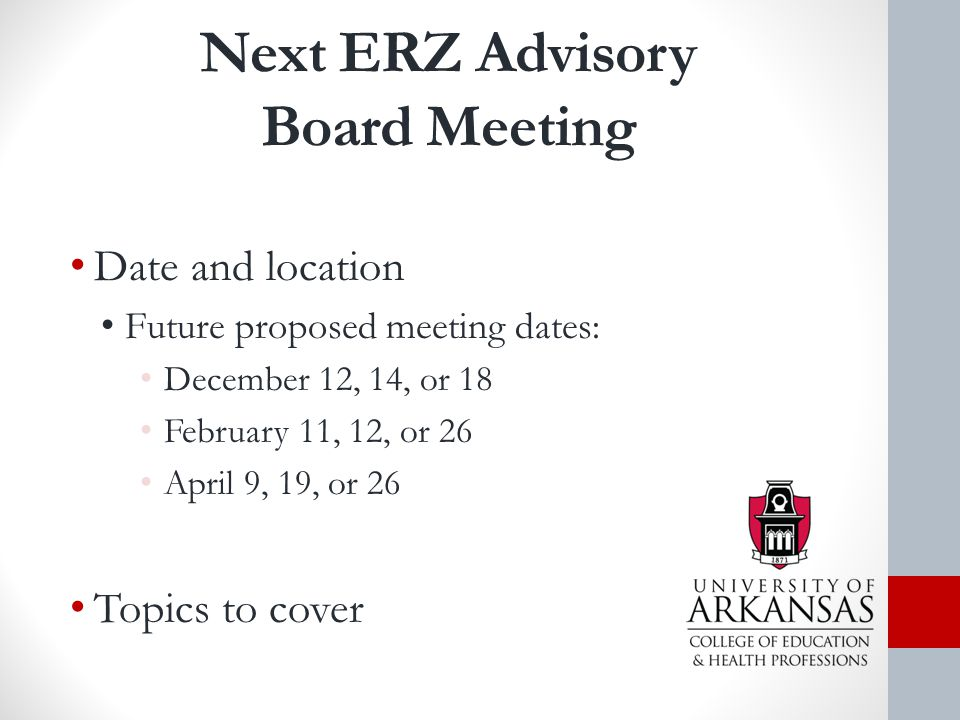 Next ERZ Advisory Board Meeting Date and location Future proposed meeting dates: December 12, 14, or 18 February 11, 12, or 26 April 9, 19, or 26 Topics to cover