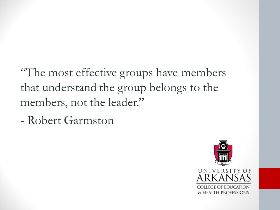 The most effective groups have members that understand the group belongs to the members, not the leader. - Robert Garmston