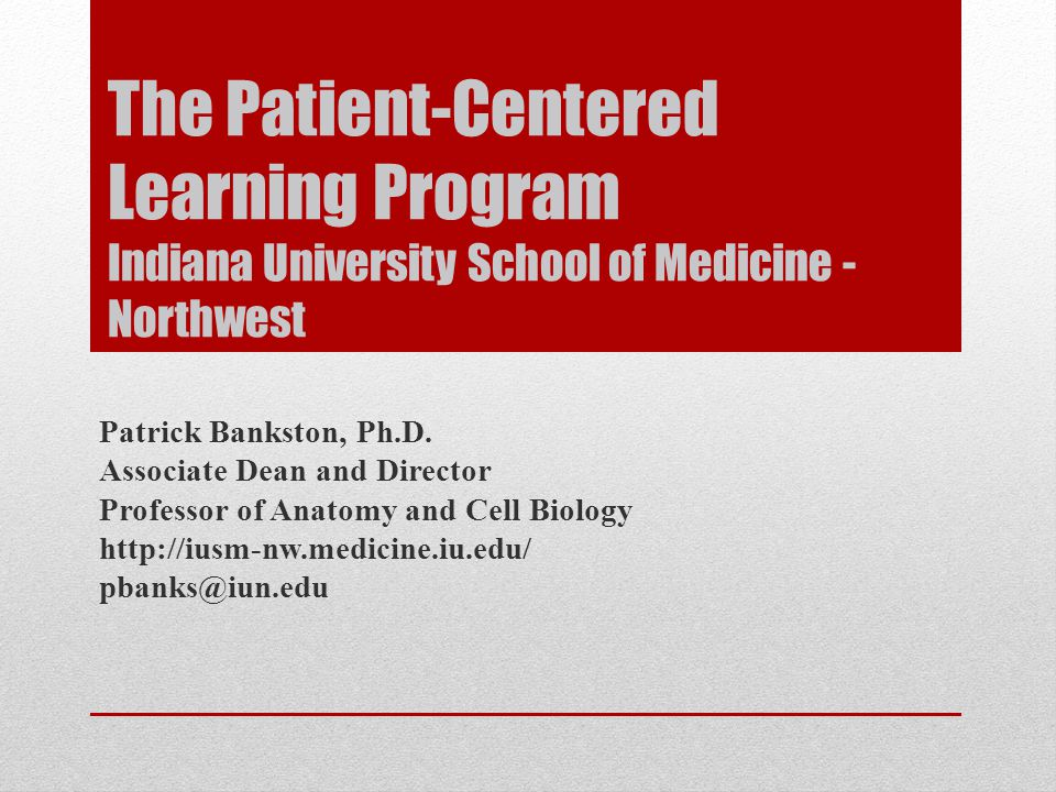 The Patient-Centered Learning Program Indiana University School of Medicine - Northwest Patrick Bankston, Ph.D.