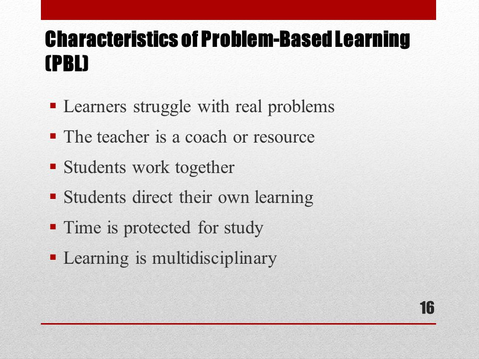  Learners struggle with real problems  The teacher is a coach or resource  Students work together  Students direct their own learning  Time is protected for study  Learning is multidisciplinary Characteristics of Problem-Based Learning (PBL) 16