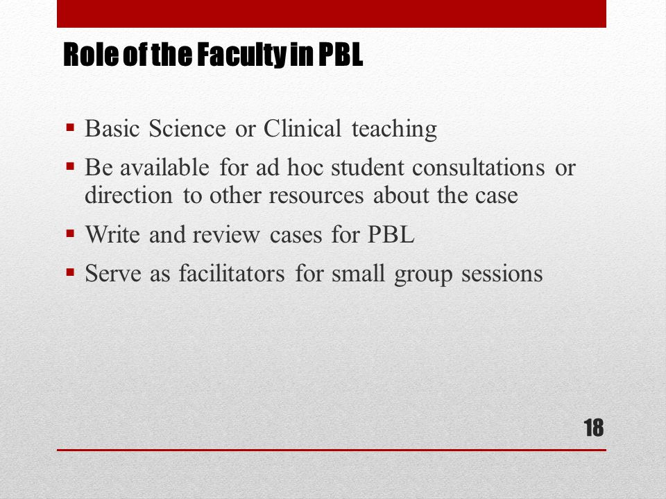 Role of the Faculty in PBL  Basic Science or Clinical teaching  Be available for ad hoc student consultations or direction to other resources about the case  Write and review cases for PBL  Serve as facilitators for small group sessions 18