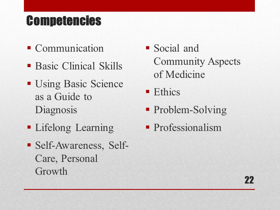 Competencies  Communication  Basic Clinical Skills  Using Basic Science as a Guide to Diagnosis  Lifelong Learning  Self-Awareness, Self- Care, Personal Growth  Social and Community Aspects of Medicine  Ethics  Problem-Solving  Professionalism 22
