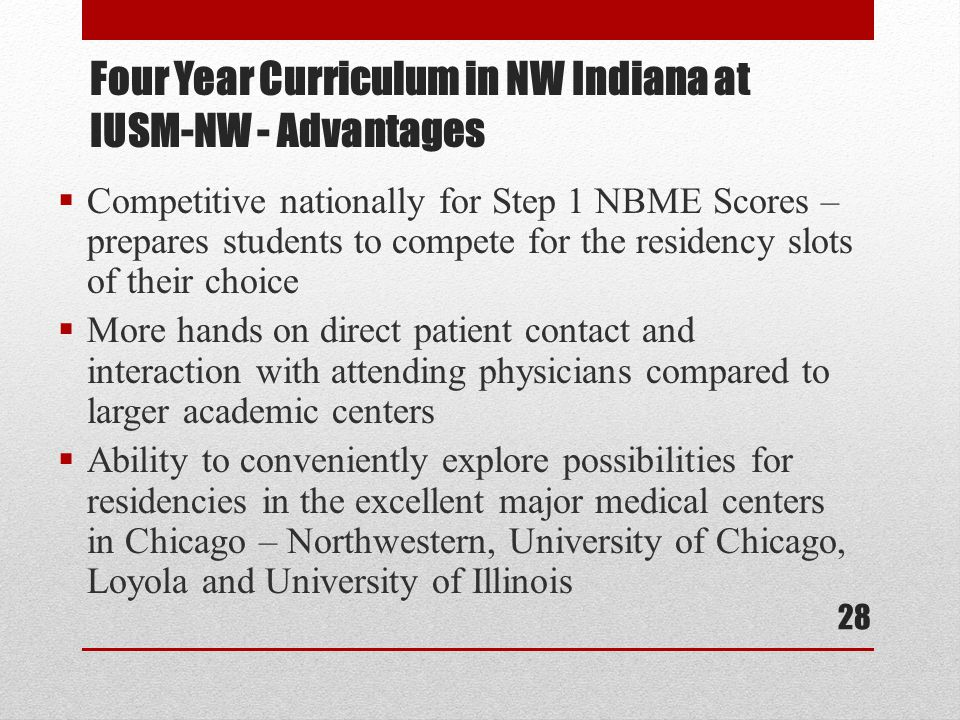  Competitive nationally for Step 1 NBME Scores – prepares students to compete for the residency slots of their choice  More hands on direct patient contact and interaction with attending physicians compared to larger academic centers  Ability to conveniently explore possibilities for residencies in the excellent major medical centers in Chicago – Northwestern, University of Chicago, Loyola and University of Illinois Four Year Curriculum in NW Indiana at IUSM-NW - Advantages 28