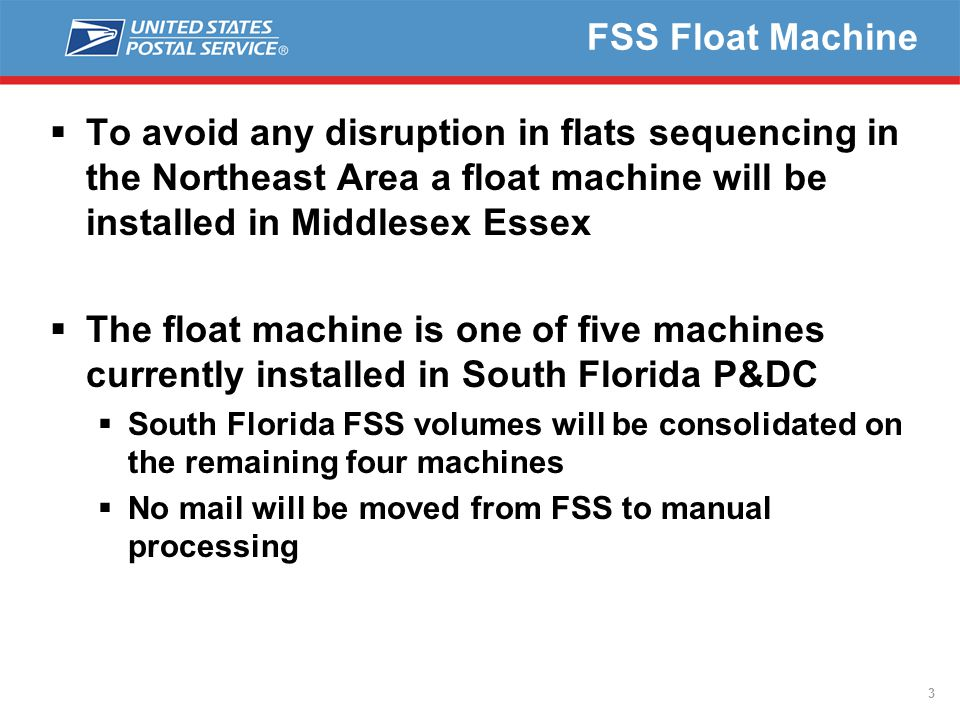 FSS Float Machine  To avoid any disruption in flats sequencing in the Northeast Area a float machine will be installed in Middlesex Essex  The float machine is one of five machines currently installed in South Florida P&DC  South Florida FSS volumes will be consolidated on the remaining four machines  No mail will be moved from FSS to manual processing 3