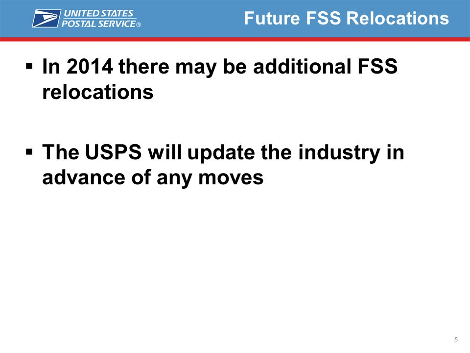 Future FSS Relocations  In 2014 there may be additional FSS relocations  The USPS will update the industry in advance of any moves 5