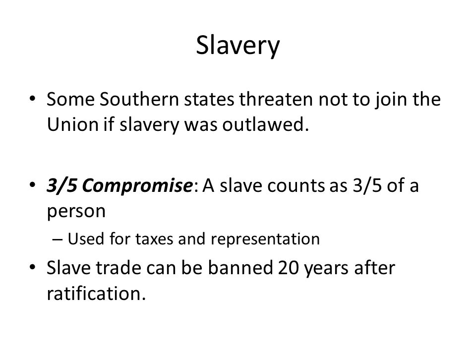 Slavery Some Southern states threaten not to join the Union if slavery was outlawed. 3/5 Compromise: A slave counts as 3/5 of a person – Used for taxe