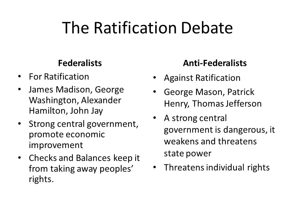 The Ratification Debate Federalists For Ratification James Madison, George Washington, Alexander Hamilton, John Jay Strong central government, promote