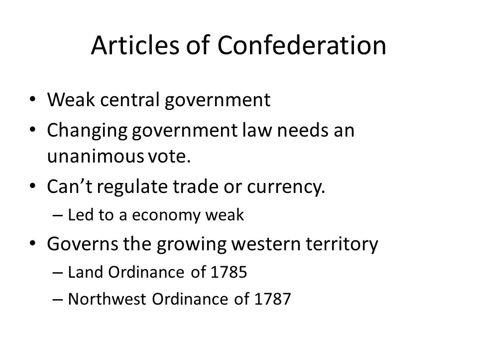 Articles of Confederation Weak central government Changing government law needs an unanimous vote. Can't regulate trade or currency. – Led to a econom