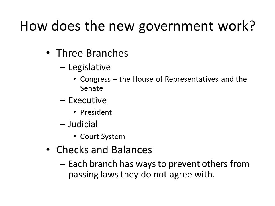 How does the new government work? Three Branches – Legislative Congress – the House of Representatives and the Senate – Executive President – Judicial