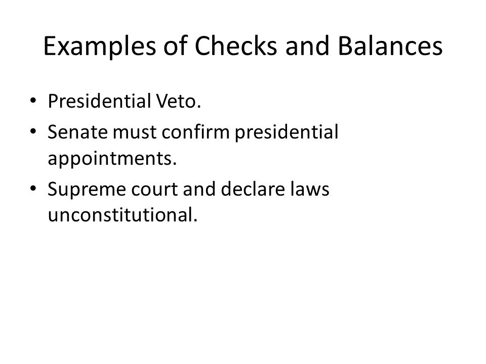 Examples of Checks and Balances Presidential Veto. Senate must confirm presidential appointments. Supreme court and declare laws unconstitutional.
