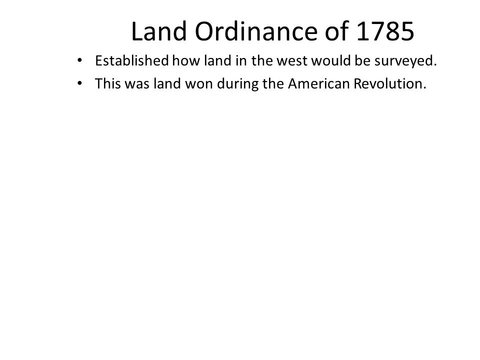 Land Ordinance of 1785 Established how land in the west would be surveyed. This was land won during the American Revolution.