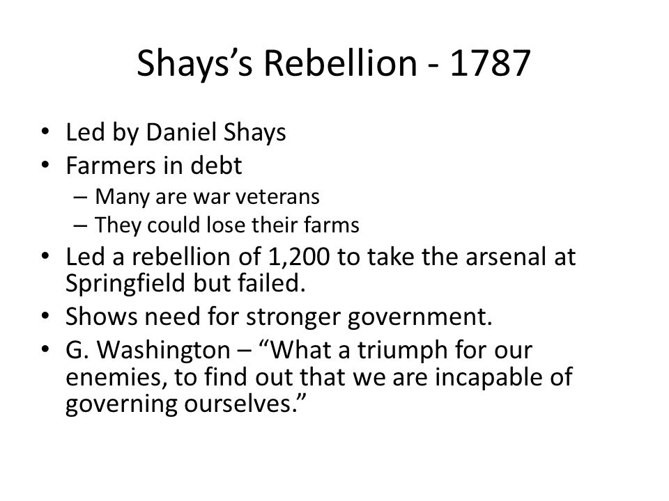 Shays's Rebellion - 1787 Led by Daniel Shays Farmers in debt – Many are war veterans – They could lose their farms Led a rebellion of 1,200 to take th