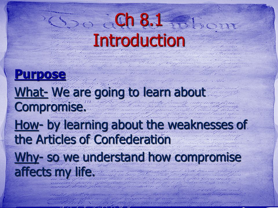 Ch 8.1 Introduction Purpose What- We are going to learn about Compromise. How- by learning about the weaknesses of the Articles of Confederation Why-