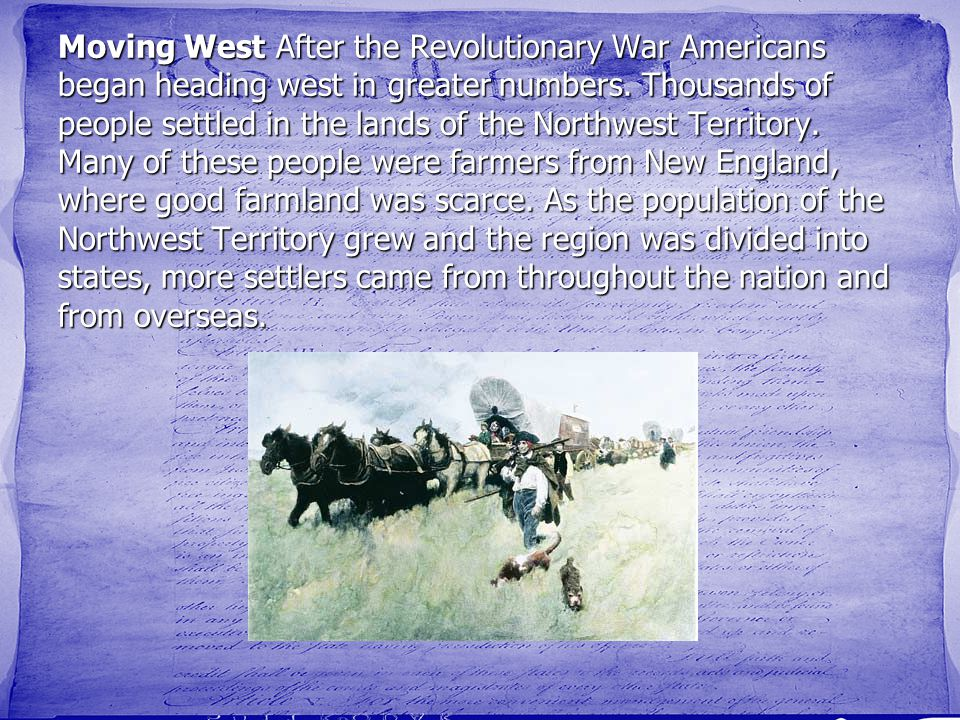 Moving West After the Revolutionary War Americans began heading west in greater numbers. Thousands of people settled in the lands of the Northwest Ter