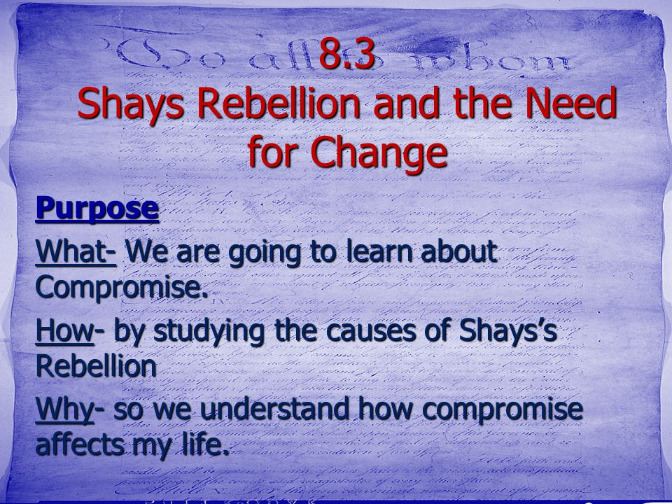 8.3 Shays Rebellion and the Need for Change Purpose What- We are going to learn about Compromise. How- by studying the causes of Shays's Rebellion Why