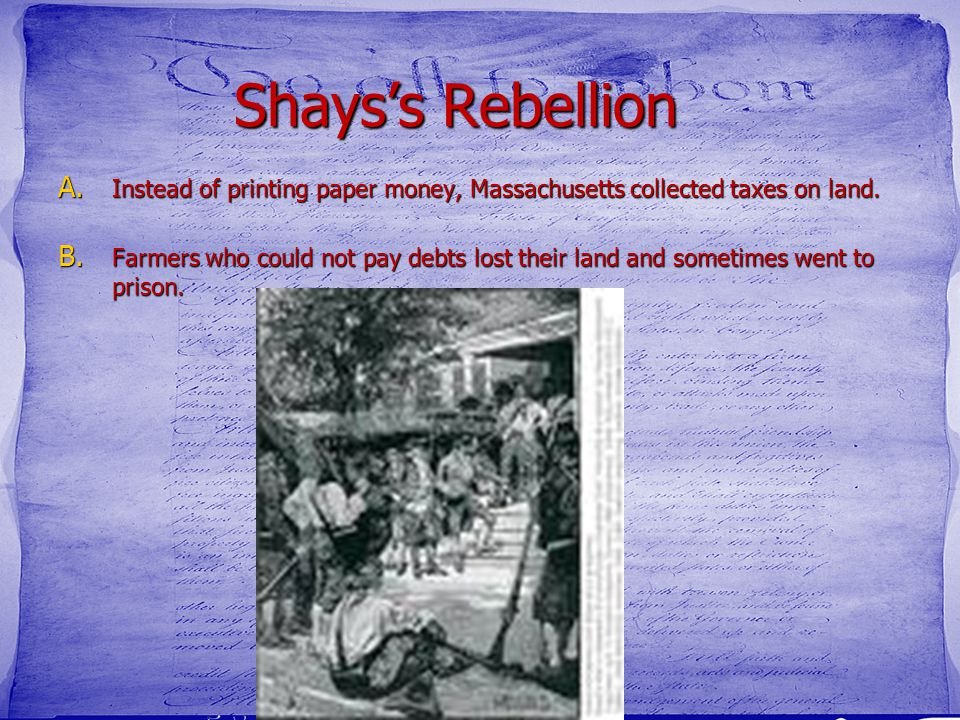 Shays's Rebellion A. Instead of printing paper money, Massachusetts collected taxes on land. B. Farmers who could not pay debts lost their land and so
