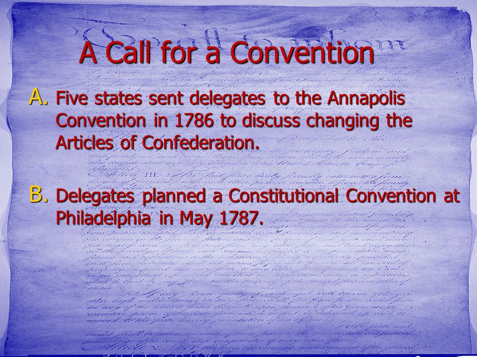 A Call for a Convention A. Five states sent delegates to the Annapolis Convention in 1786 to discuss changing the Articles of Confederation. B. Delega