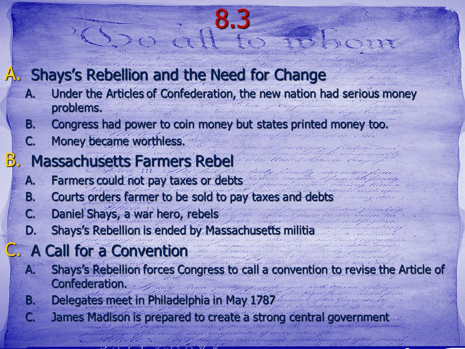 8.3 A. Shays's Rebellion and the Need for Change A.Under the Articles of Confederation, the new nation had serious money problems. B.Congress had powe