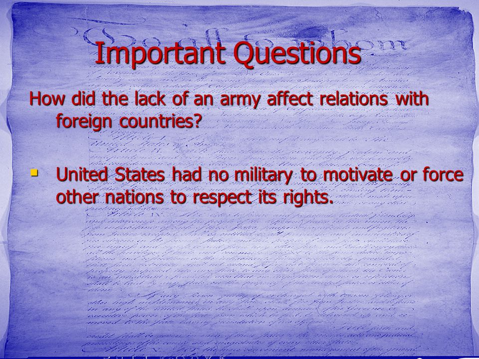Important Questions How did the lack of an army affect relations with foreign countries?  United States had no military to motivate or force other na