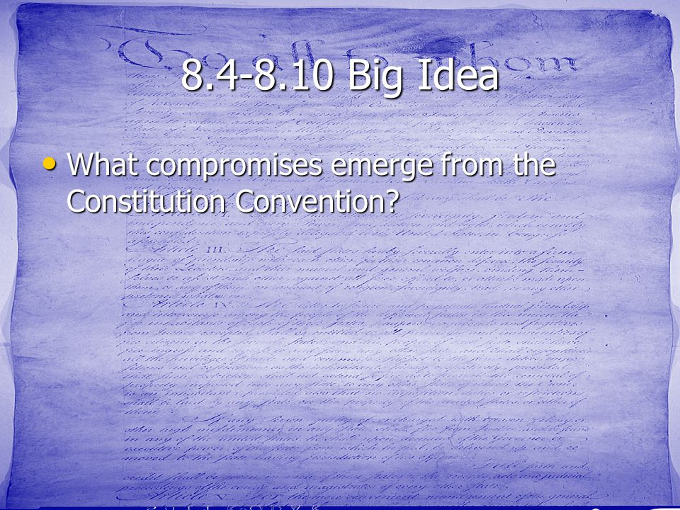 8.4-8.10 Big Idea What compromises emerge from the Constitution Convention? What compromises emerge from the Constitution Convention?